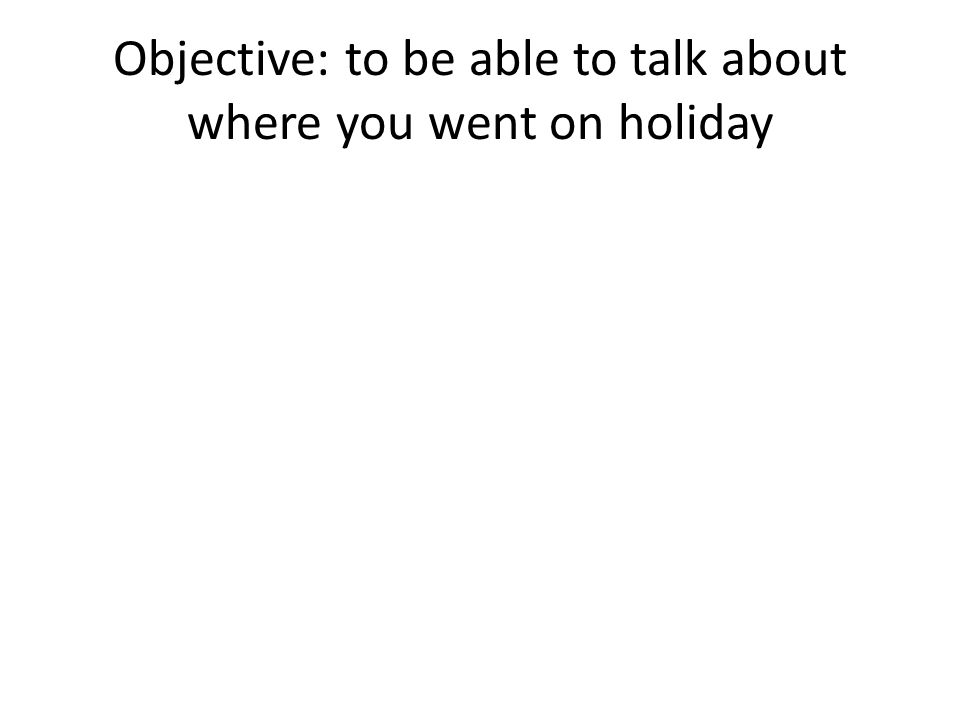 Objective: to be able to talk about where you went on holiday