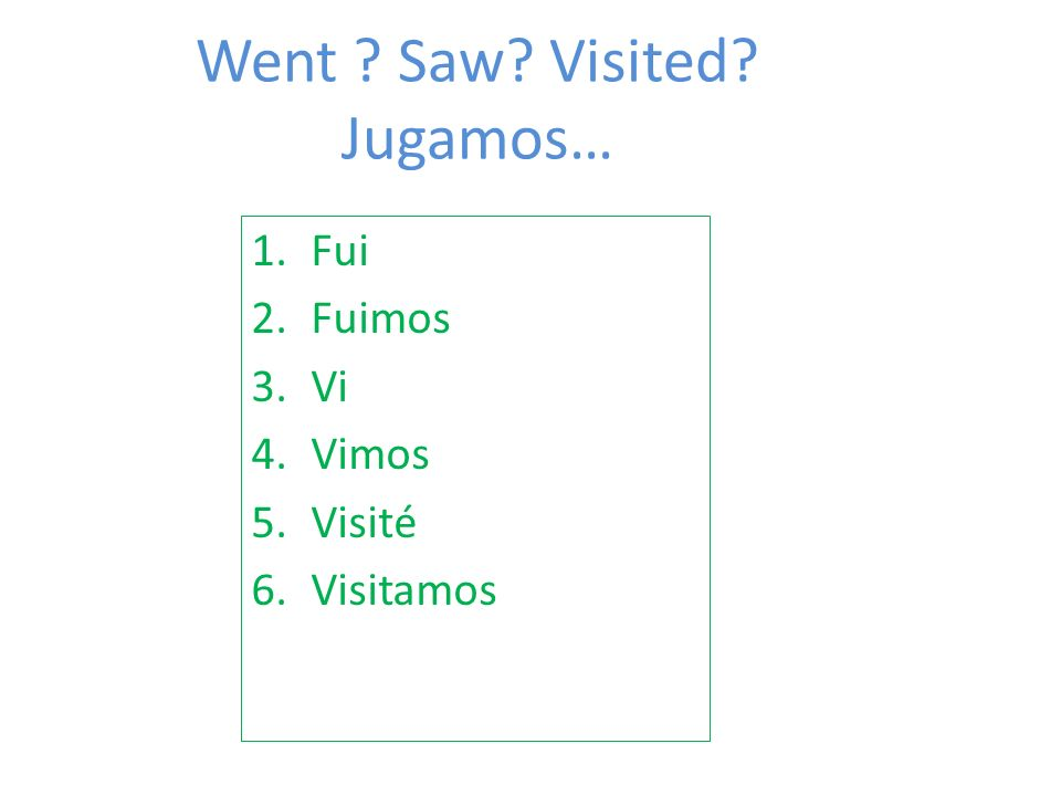 Went ? Saw? Visited? Jugamos… 1.Fui 2.Fuimos 3.Vi 4.Vimos 5.Visité 6.Visitamos