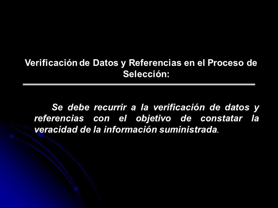Verificación de Datos y Referencias en el Proceso de Selección: Se debe recurrir a la verificación de datos y referencias con el objetivo de constatar