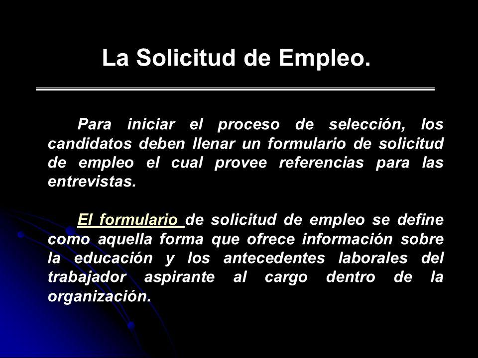 La Solicitud de Empleo. Para iniciar el proceso de selección, los candidatos deben llenar un formulario de solicitud de empleo el cual provee referenc
