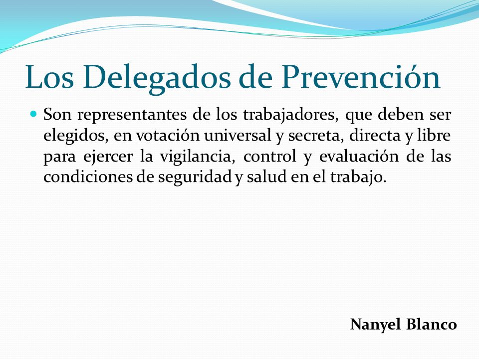 Los Delegados de Prevención Son representantes de los trabajadores, que deben ser elegidos, en votación universal y secreta, directa y libre para ejer