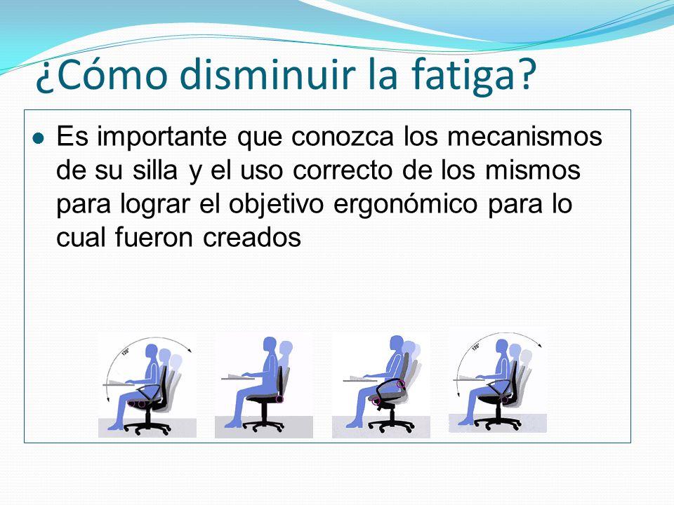 ¿Cómo disminuir la fatiga? Es importante que conozca los mecanismos de su silla y el uso correcto de los mismos para lograr el objetivo ergonómico par