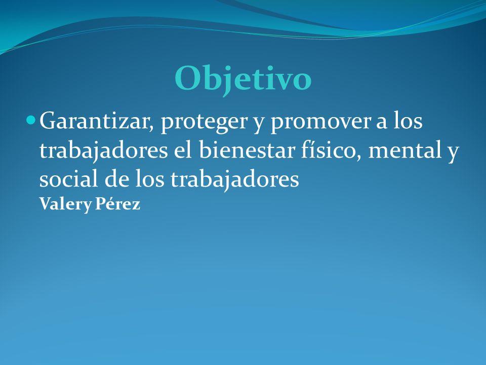 Objetivo Garantizar, proteger y promover a los trabajadores el bienestar físico, mental y social de los trabajadores Valery Pérez