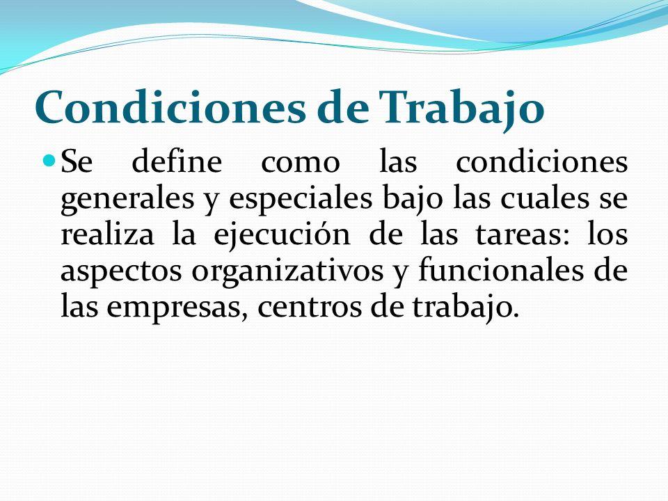 Condiciones de Trabajo Se define como las condiciones generales y especiales bajo las cuales se realiza la ejecución de las tareas: los aspectos organ