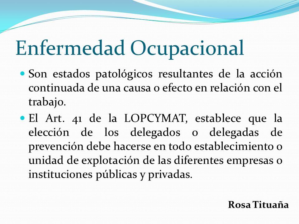 Enfermedad Ocupacional Son estados patológicos resultantes de la acción continuada de una causa o efecto en relación con el trabajo. El Art. 41 de la