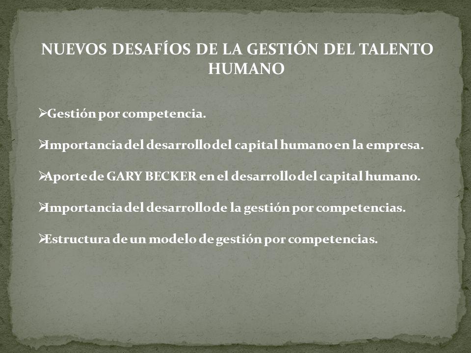 NUEVOS DESAFÍOS DE LA GESTIÓN DEL TALENTO HUMANO Gestión por competencia. Importancia del desarrollo del capital humano en la empresa. Aporte de GARY
