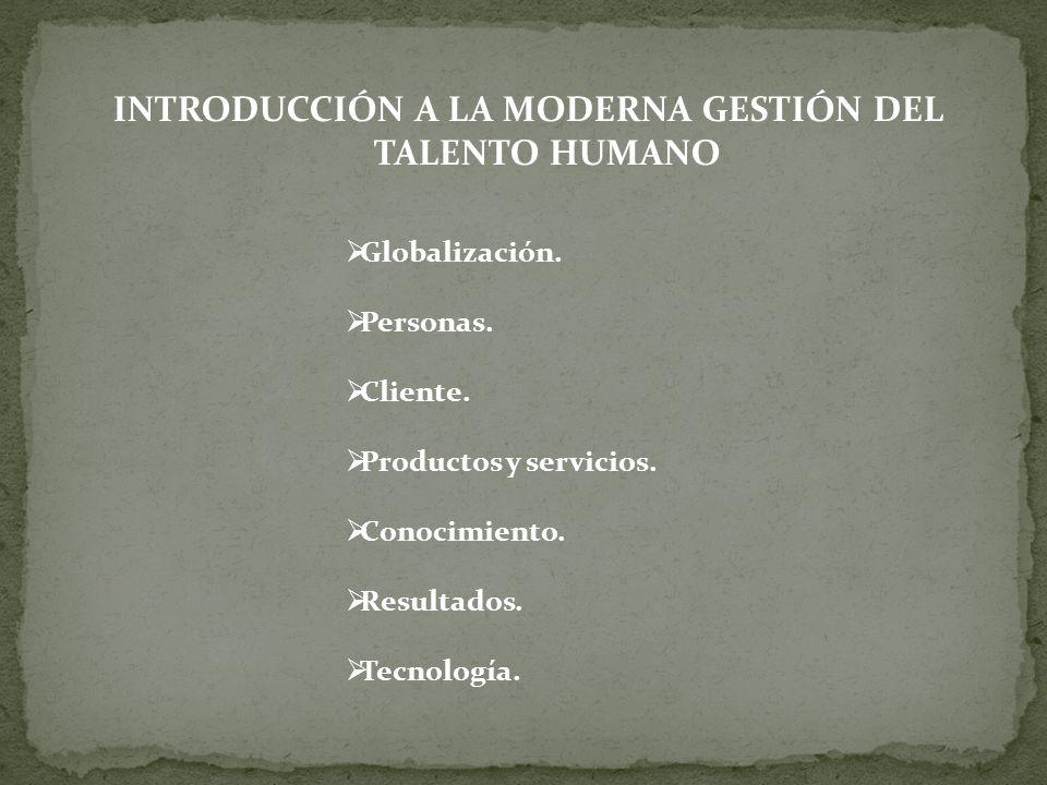 INTRODUCCIÓN A LA MODERNA GESTIÓN DEL TALENTO HUMANO Globalización. Personas. Cliente. Productos y servicios. Conocimiento. Resultados. Tecnología.