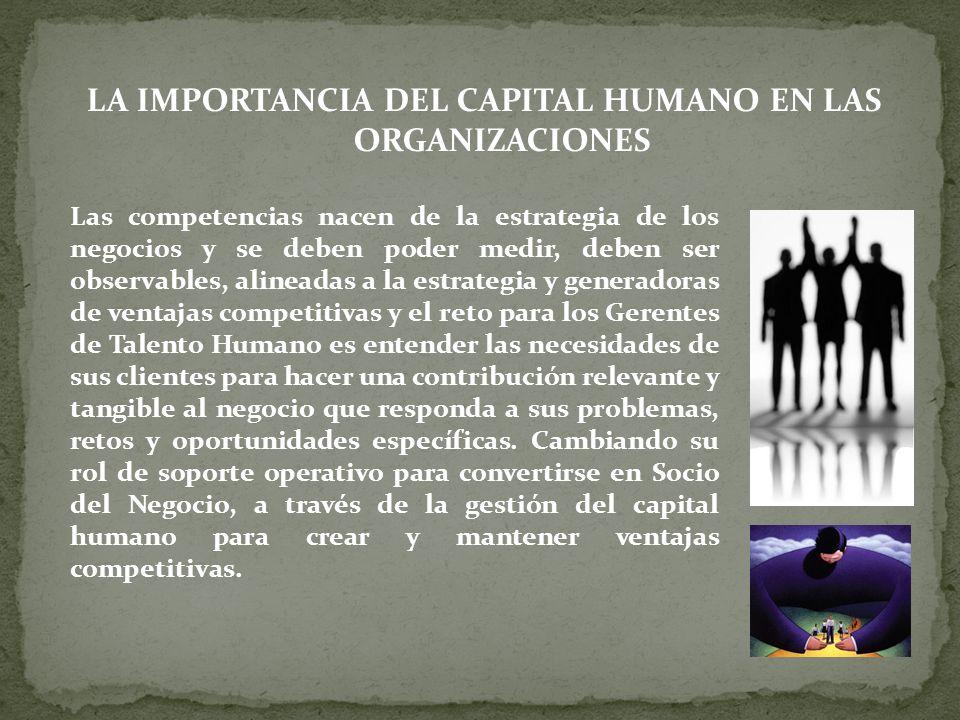 LA IMPORTANCIA DEL CAPITAL HUMANO EN LAS ORGANIZACIONES Las competencias nacen de la estrategia de los negocios y se deben poder medir, deben ser obse