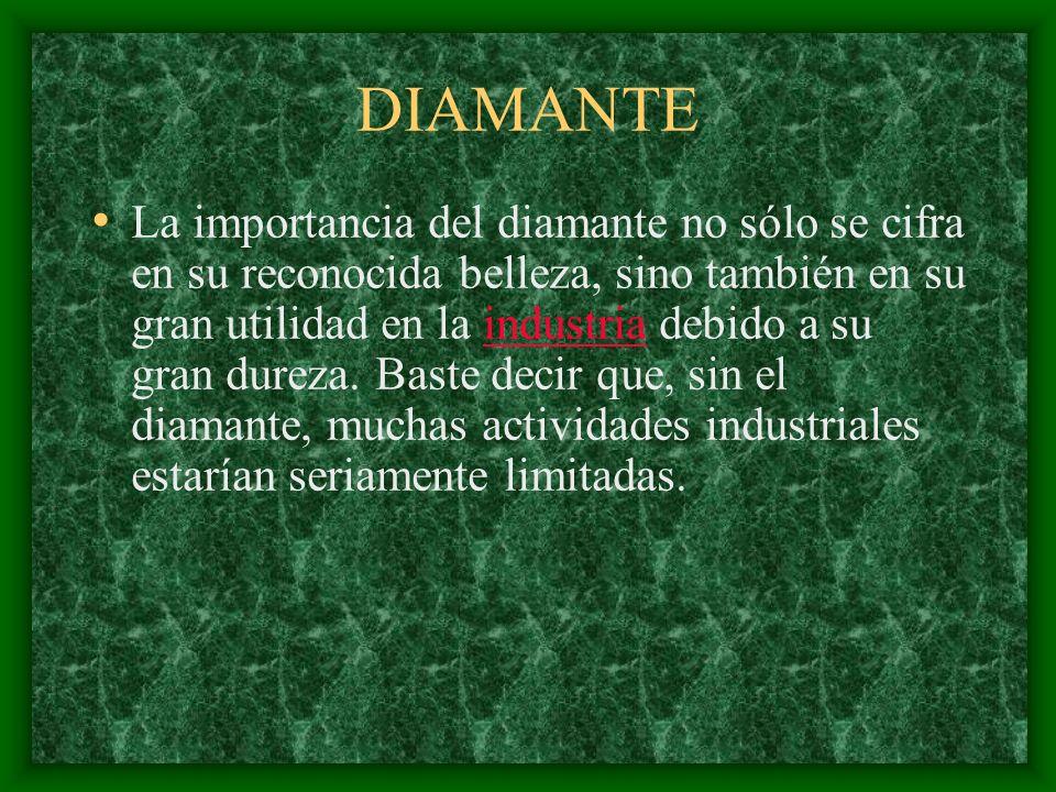 DIAMANTE La importancia del diamante no sólo se cifra en su reconocida belleza, sino también en su gran utilidad en la industria debido a su gran dureza.