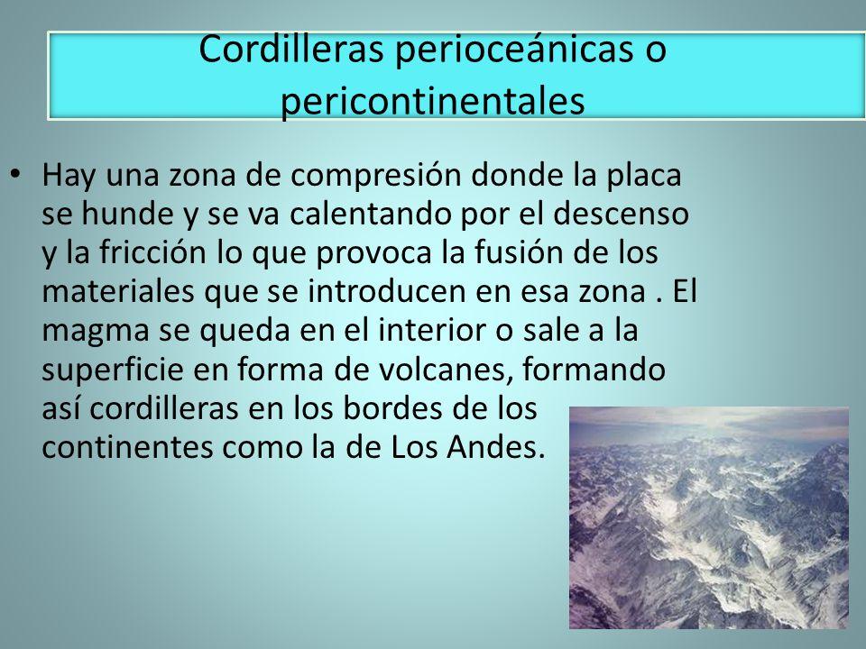 Cordilleras perioceánicas o pericontinentales Hay una zona de compresión donde la placa se hunde y se va calentando por el descenso y la fricción lo q