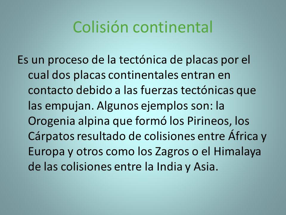 Colisión continental Es un proceso de la tectónica de placas por el cual dos placas continentales entran en contacto debido a las fuerzas tectónicas q
