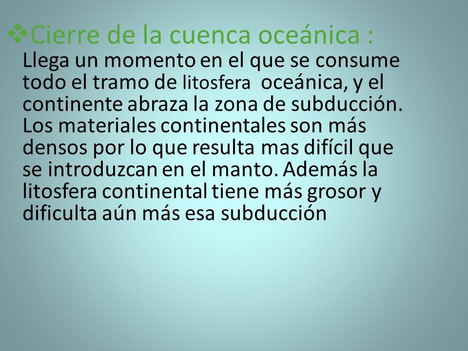 Cierre de la cuenca oceánica : Llega un momento en el que se consume todo el tramo de litosfera oceánica, y el continente abraza la zona de subducción