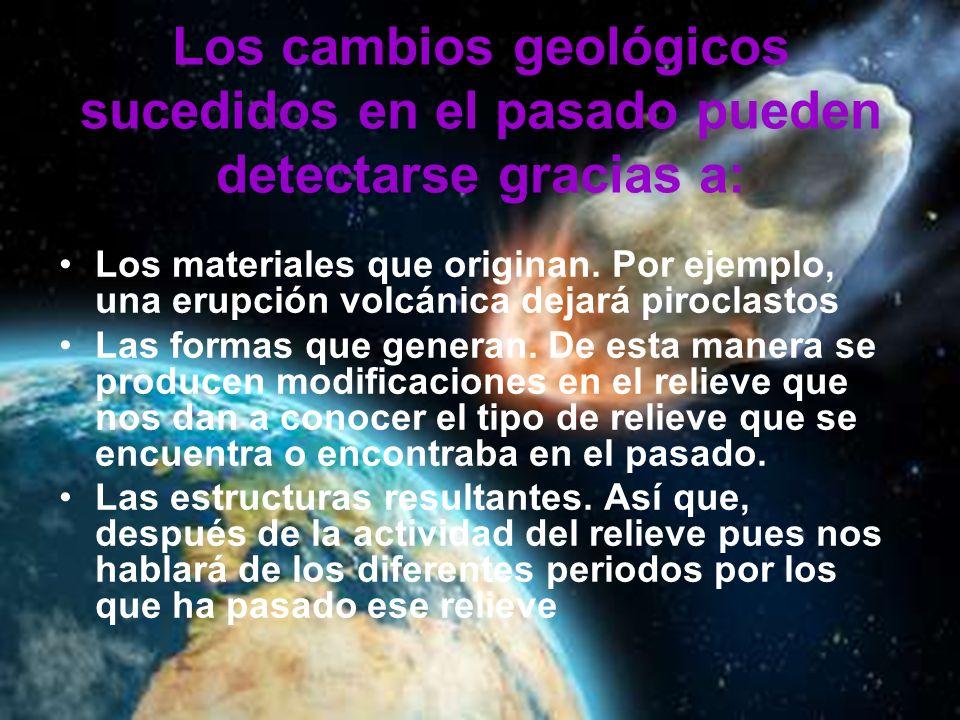 Los cambios geológicos sucedidos en el pasado pueden detectarse gracias a: Los materiales que originan. Por ejemplo, una erupción volcánica dejará pir