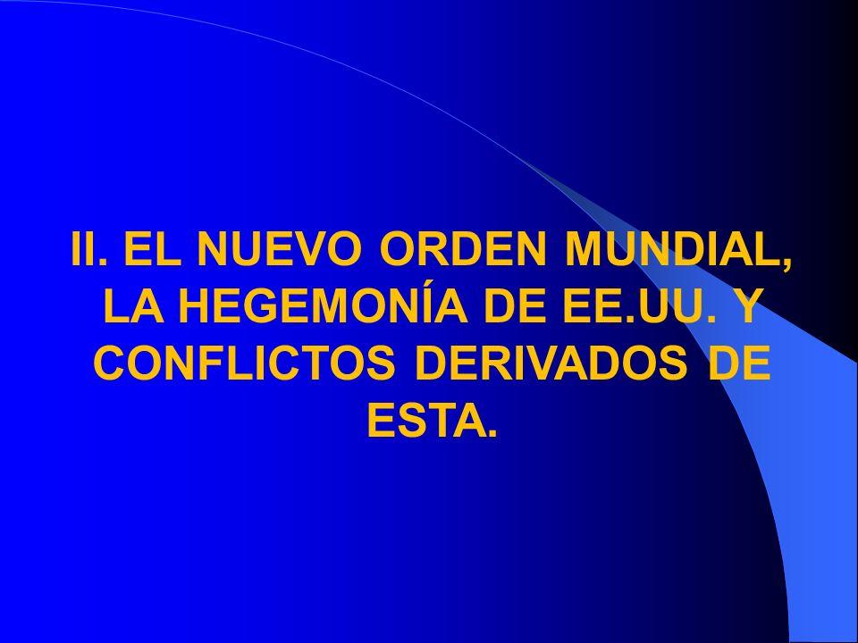 II. EL NUEVO ORDEN MUNDIAL, LA HEGEMONÍA DE EE.UU. Y CONFLICTOS DERIVADOS DE ESTA.