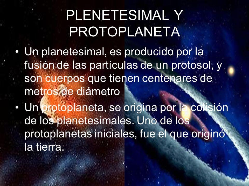 PLENETESIMAL Y PROTOPLANETA Un planetesimal, es producido por la fusión de las partículas de un protosol, y son cuerpos que tienen centenares de metros de diámetro Un protoplaneta, se origina por la colisión de los planetesimales.