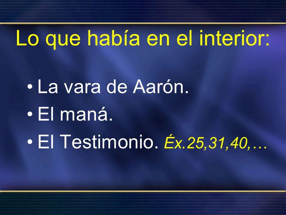 Lo que había en el interior: La vara de Aarón. El maná. El Testimonio. Éx.25,31,40,…