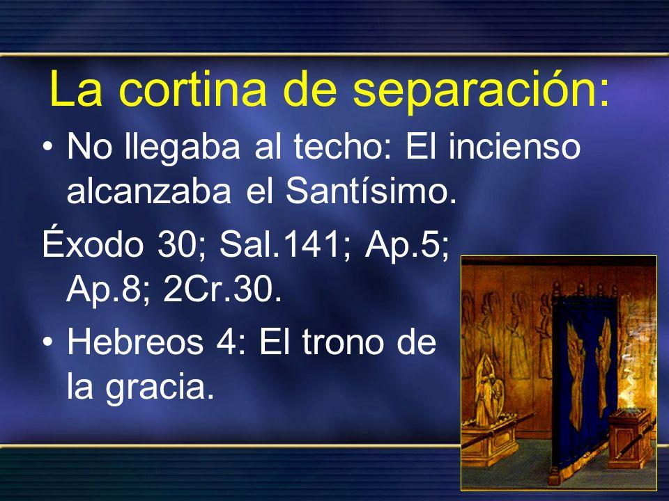 La cortina de separación: No llegaba al techo: El incienso alcanzaba el Santísimo. Éxodo 30; Sal.141; Ap.5; Ap.8; 2Cr.30. Hebreos 4: El trono de la gr