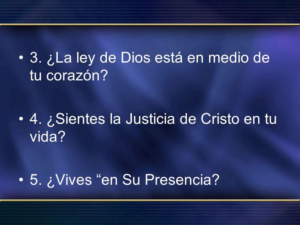 3. ¿La ley de Dios está en medio de tu corazón? 4. ¿Sientes la Justicia de Cristo en tu vida? 5. ¿Vives en Su Presencia?