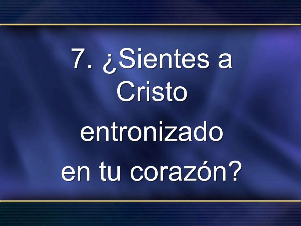 7. ¿Sientes a Cristo entronizado en tu corazón? 7. ¿Sientes a Cristo entronizado en tu corazón?