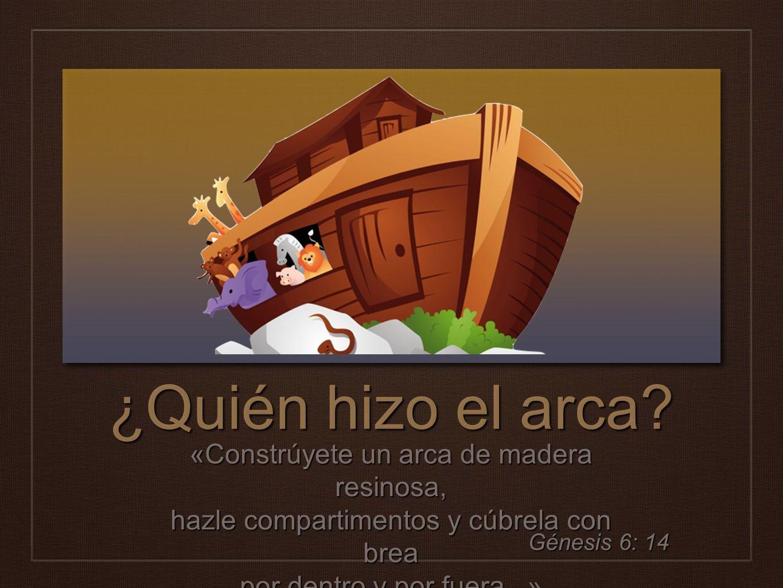 ¿Quién hizo el arca? «Constrúyete un arca de madera resinosa, hazle compartimentos y cúbrela con brea por dentro y por fuera...» Génesis 6: 14