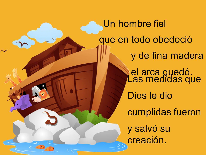 y de fina madera el arca quedó. que en todo obedeció Un hombre fiel Las medidas que Dios le dio cumplidas fueron y salvó su creación.
