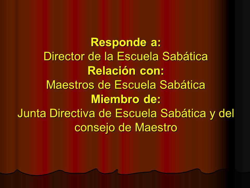Responde a: Director de la Escuela Sabática Relación con: Maestros de Escuela Sabática Miembro de: Junta Directiva de Escuela Sabática y del consejo d