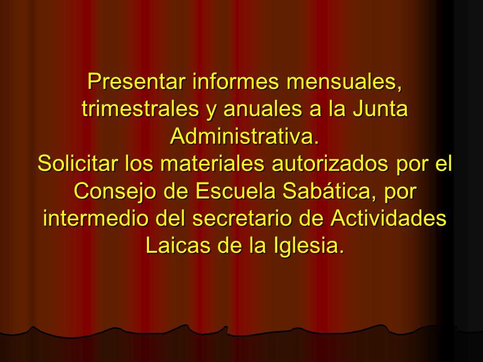 Presentar informes mensuales, trimestrales y anuales a la Junta Administrativa. Solicitar los materiales autorizados por el Consejo de Escuela Sabátic