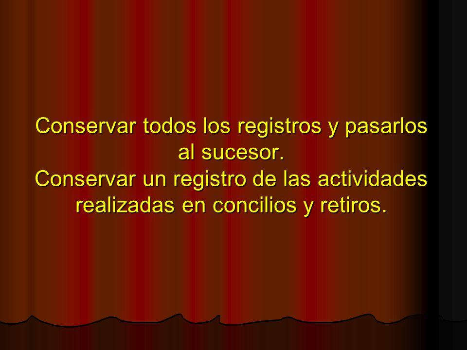 Conservar todos los registros y pasarlos al sucesor. Conservar un registro de las actividades realizadas en concilios y retiros.
