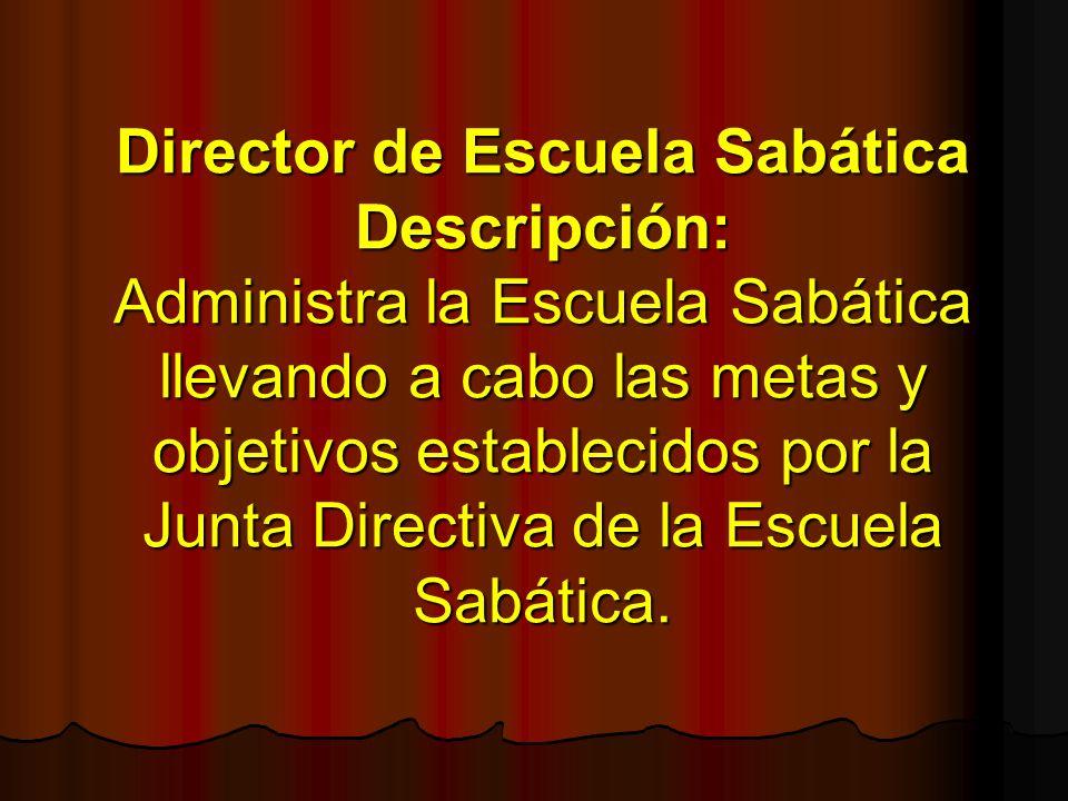 Director de Escuela Sabática Descripción: Administra la Escuela Sabática llevando a cabo las metas y objetivos establecidos por la Junta Directiva de
