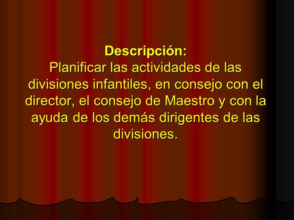 Descripción: Planificar las actividades de las divisiones infantiles, en consejo con el director, el consejo de Maestro y con la ayuda de los demás di
