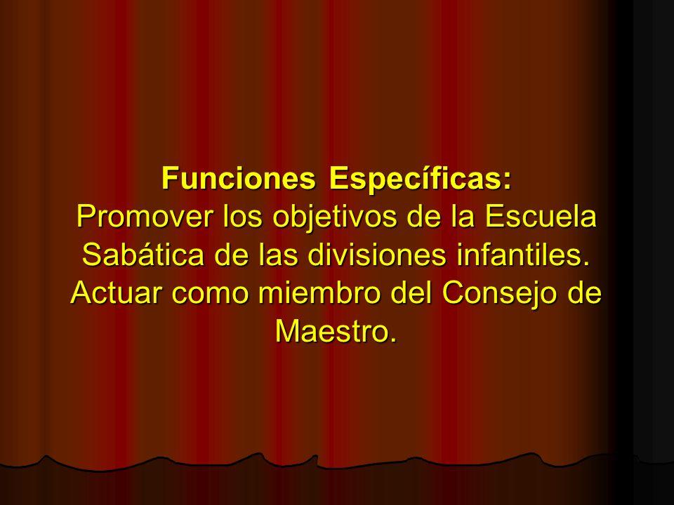 Funciones Específicas: Promover los objetivos de la Escuela Sabática de las divisiones infantiles. Actuar como miembro del Consejo de Maestro.