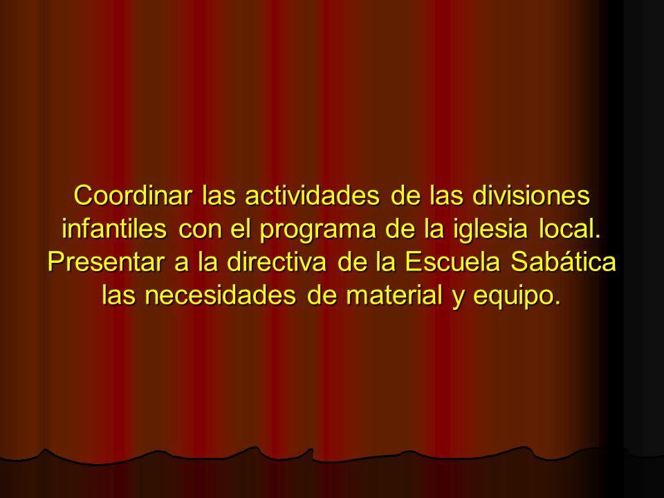 Coordinar las actividades de las divisiones infantiles con el programa de la iglesia local. Presentar a la directiva de la Escuela Sabática las necesi