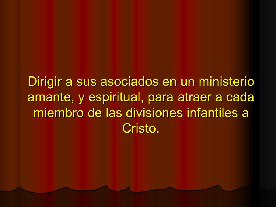 Dirigir a sus asociados en un ministerio amante, y espiritual, para atraer a cada miembro de las divisiones infantiles a Cristo.