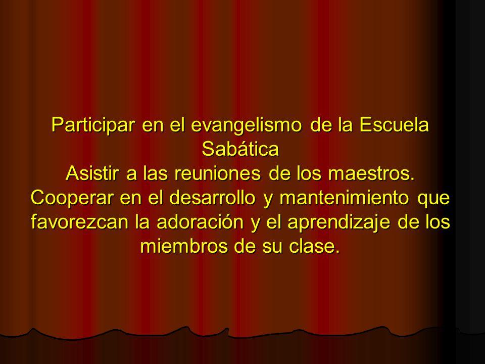 Participar en el evangelismo de la Escuela Sabática Asistir a las reuniones de los maestros. Cooperar en el desarrollo y mantenimiento que favorezcan