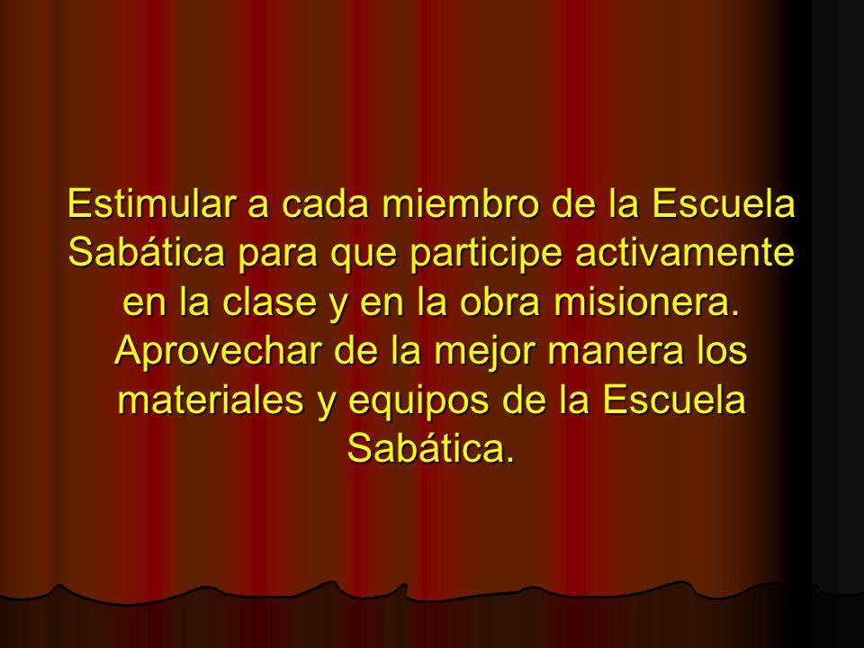 Estimular a cada miembro de la Escuela Sabática para que participe activamente en la clase y en la obra misionera. Aprovechar de la mejor manera los m
