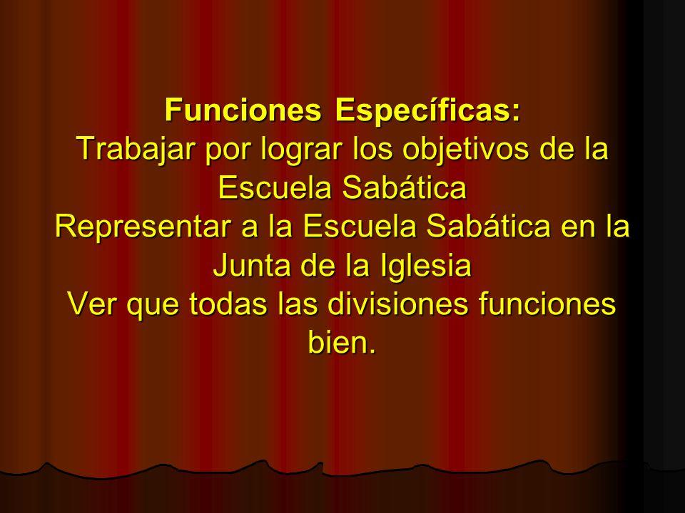 Funciones Específicas: Trabajar por lograr los objetivos de la Escuela Sabática Representar a la Escuela Sabática en la Junta de la Iglesia Ver que to