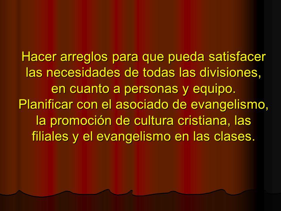 Hacer arreglos para que pueda satisfacer las necesidades de todas las divisiones, en cuanto a personas y equipo. Planificar con el asociado de evangel
