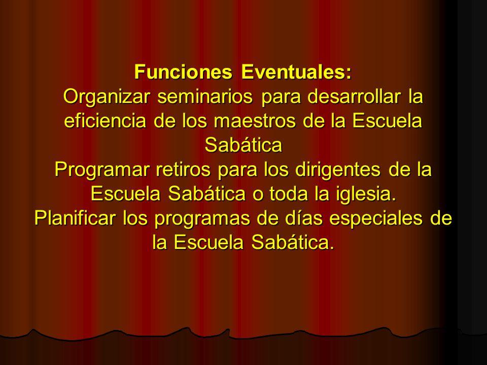 Funciones Eventuales: Organizar seminarios para desarrollar la eficiencia de los maestros de la Escuela Sabática Programar retiros para los dirigentes