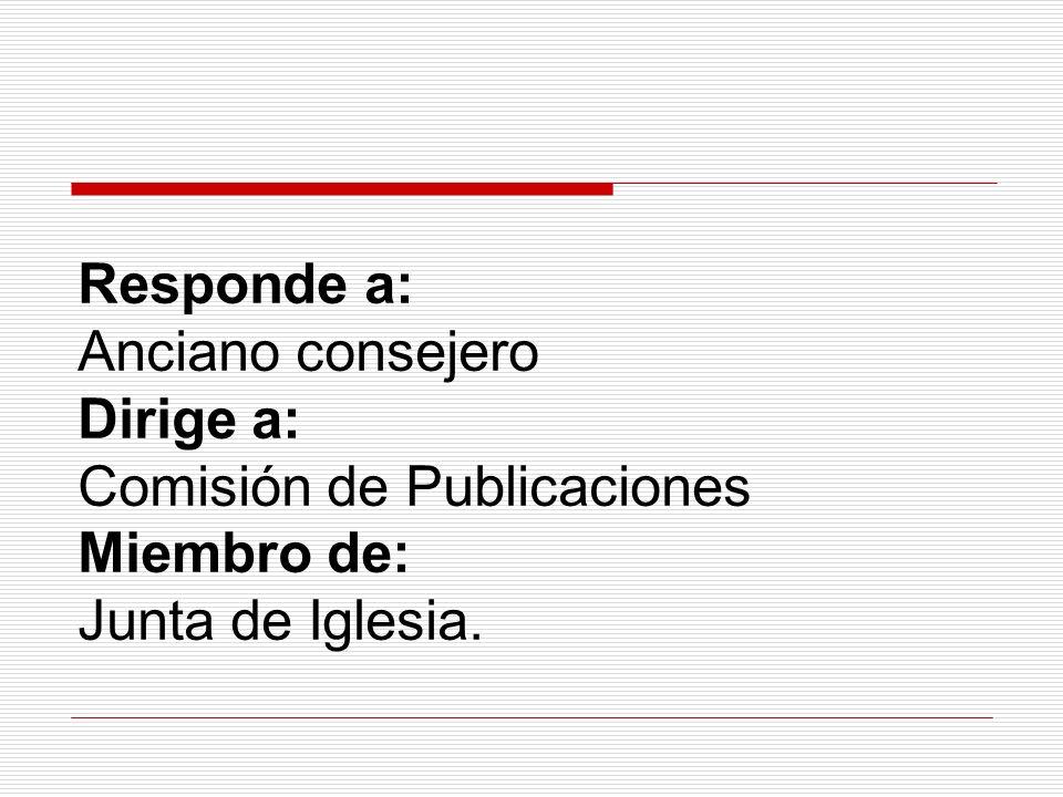 Responde a: Anciano consejero Dirige a: Comisión de Publicaciones Miembro de: Junta de Iglesia.