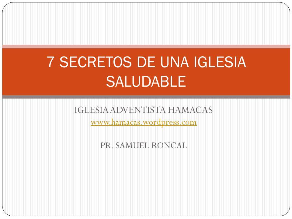 IGLESIA ADVENTISTA HAMACAS www.hamacas.wordpress.com PR. SAMUEL RONCAL 7 SECRETOS DE UNA IGLESIA SALUDABLE