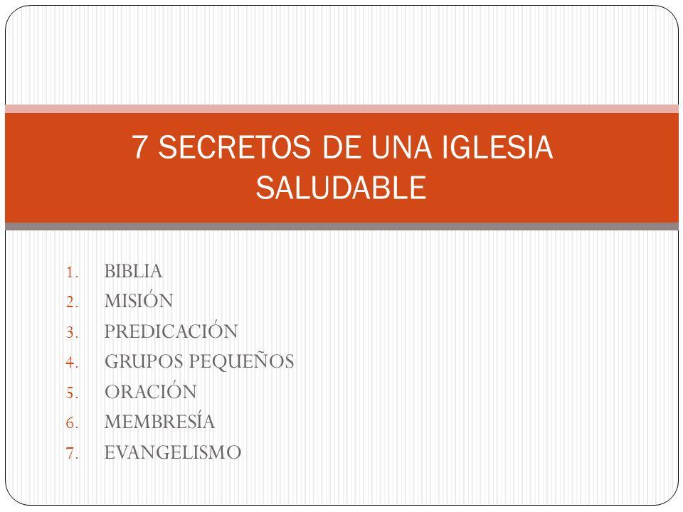 1. BIBLIA 2. MISIÓN 3. PREDICACIÓN 4. GRUPOS PEQUEÑOS 5. ORACIÓN 6. MEMBRESÍA 7. EVANGELISMO 7 SECRETOS DE UNA IGLESIA SALUDABLE