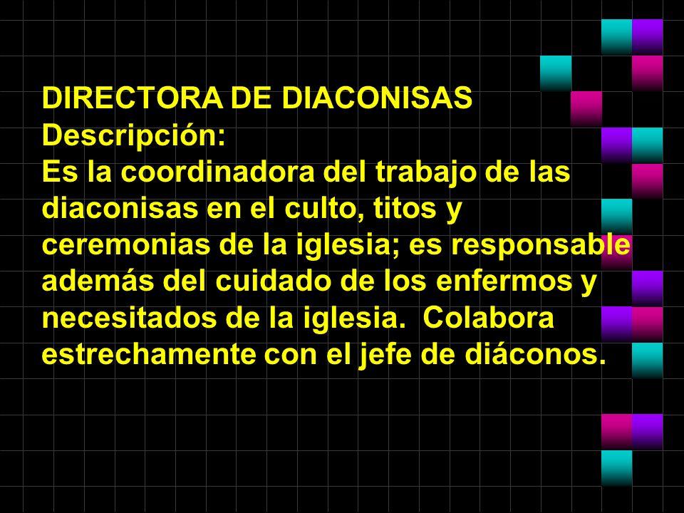 DIRECTORA DE DIACONISAS Descripción: Es la coordinadora del trabajo de las diaconisas en el culto, titos y ceremonias de la iglesia; es responsable ad