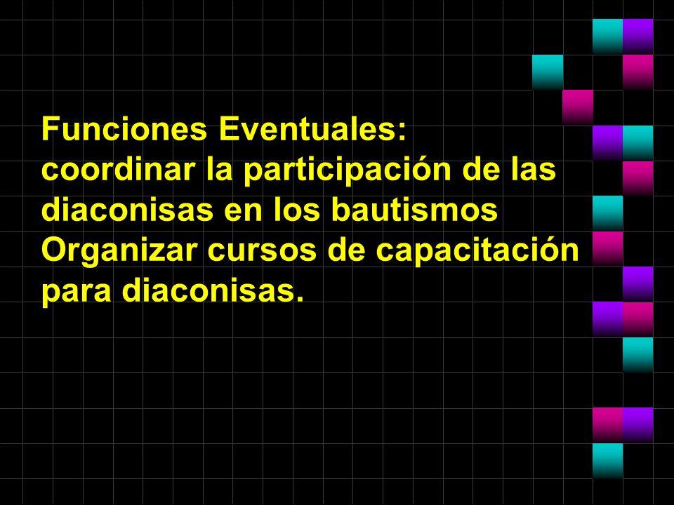 Funciones Eventuales: coordinar la participación de las diaconisas en los bautismos Organizar cursos de capacitación para diaconisas.