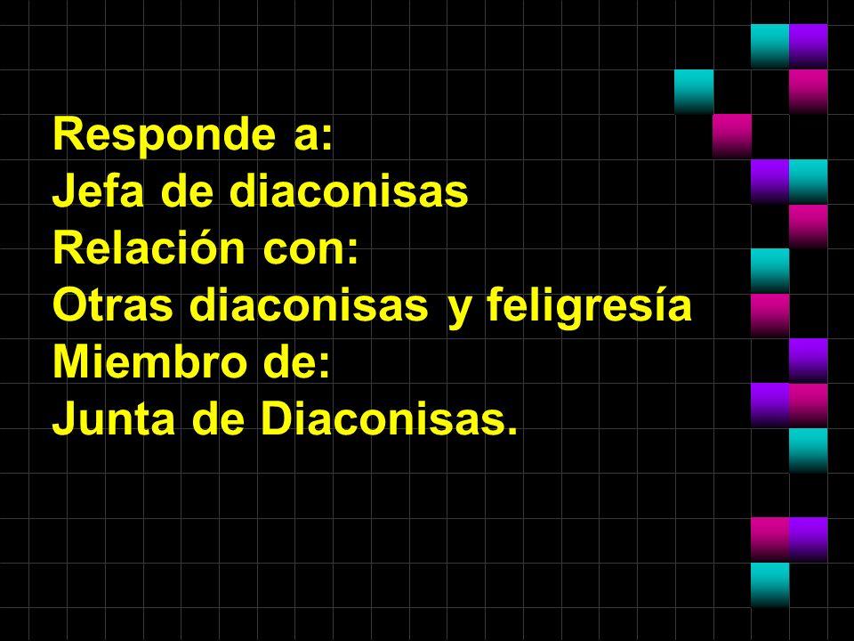Responde a: Jefa de diaconisas Relación con: Otras diaconisas y feligresía Miembro de: Junta de Diaconisas.