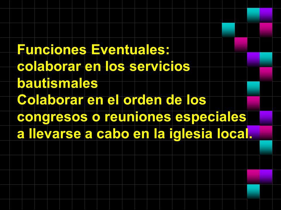 Funciones Eventuales: colaborar en los servicios bautismales Colaborar en el orden de los congresos o reuniones especiales a llevarse a cabo en la igl