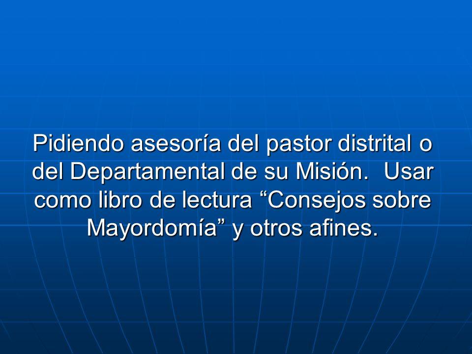 Pidiendo asesoría del pastor distrital o del Departamental de su Misión. Usar como libro de lectura Consejos sobre Mayordomía y otros afines.