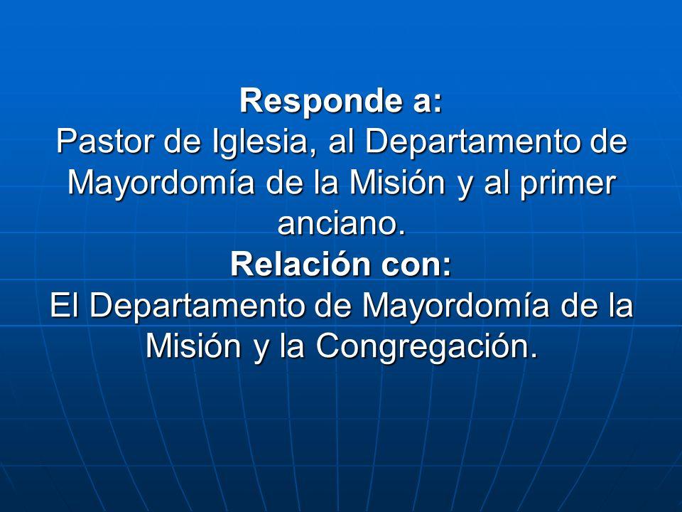 Responde a: Pastor de Iglesia, al Departamento de Mayordomía de la Misión y al primer anciano. Relación con: El Departamento de Mayordomía de la Misió