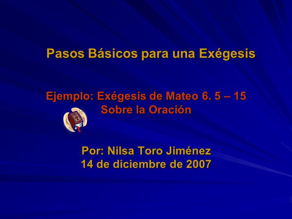 Pasos Básicos para una Exégesis Ejemplo: Exégesis de Mateo 6. 5 – 15 Sobre la Oración Por: Nilsa Toro Jiménez 14 de diciembre de 2007