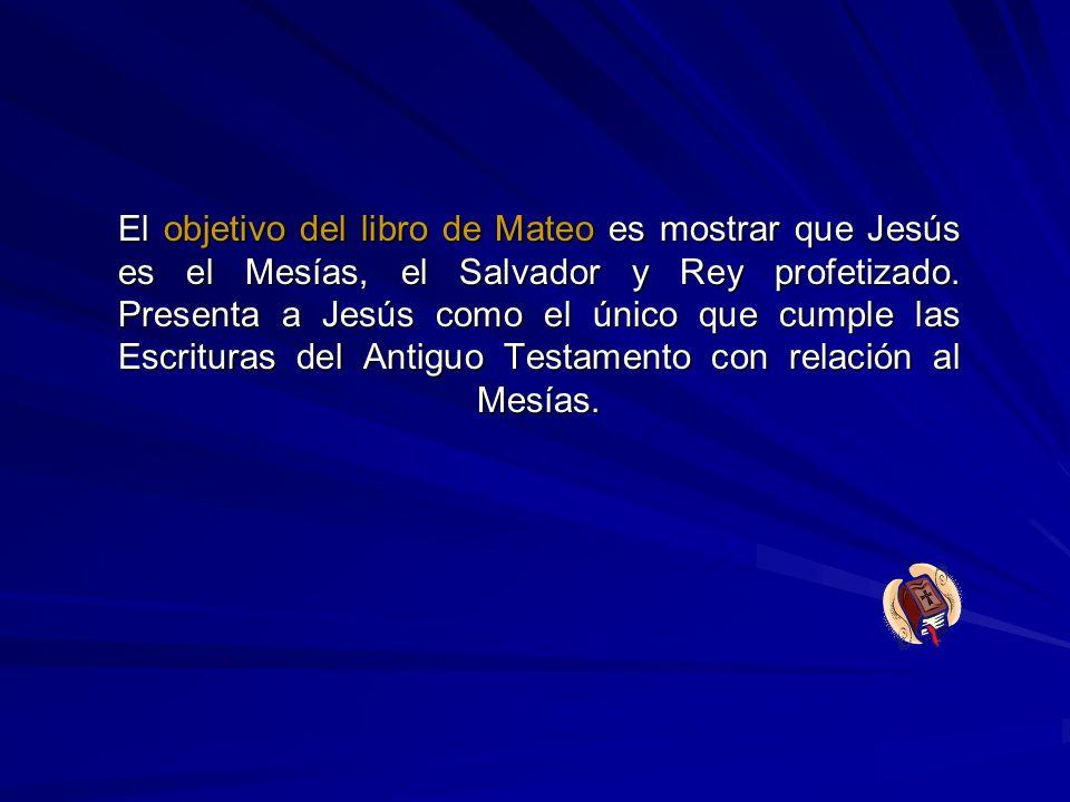 El objetivo del libro de Mateo es mostrar que Jesús es el Mesías, el Salvador y Rey profetizado. Presenta a Jesús como el único que cumple las Escritu