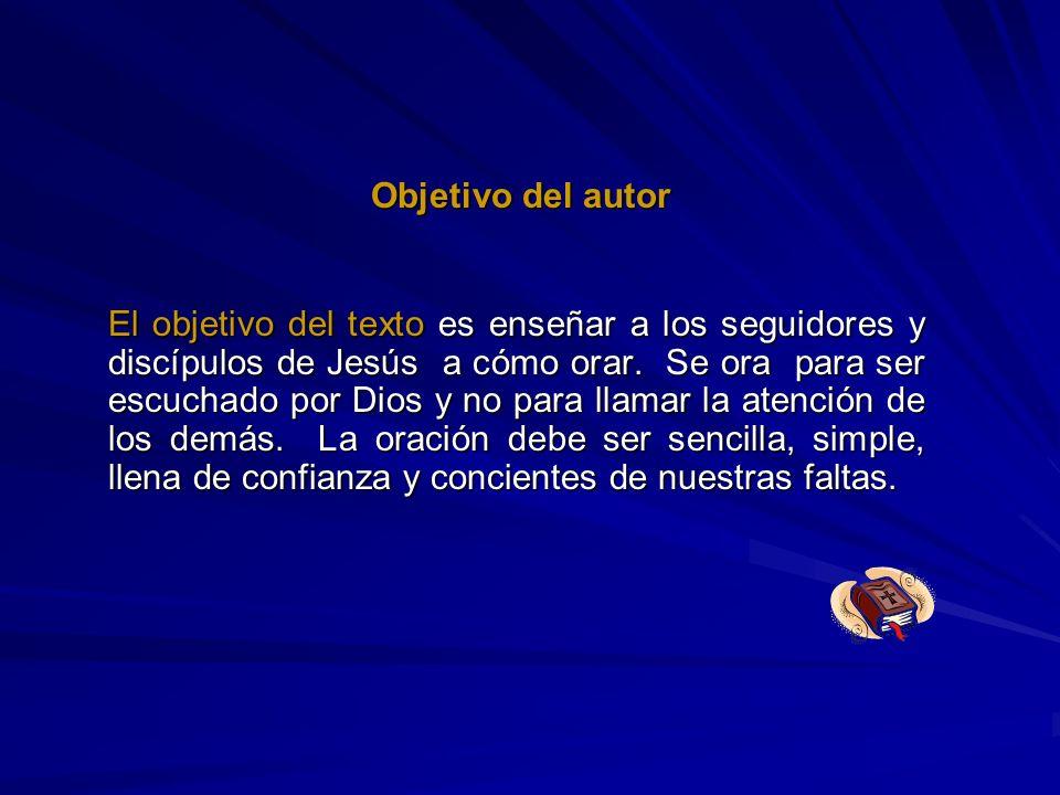 Objetivo del autor El objetivo del texto es enseñar a los seguidores y discípulos de Jesús a cómo orar. Se ora para ser escuchado por Dios y no para l